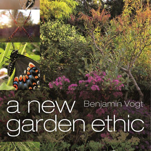A New Garden Ethic by Benjamin Vogt - National Garden Bureau