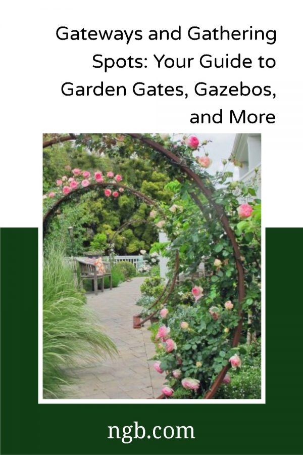 Gateways and Gathering Spots: Your Guide to Garden Gates, Gazebos, and More - National Garden Bureau