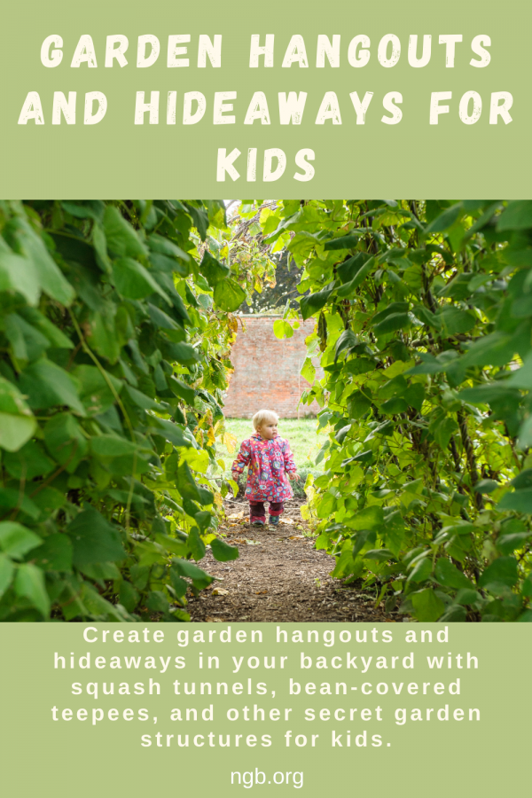 Garden Hangouts and Hideaways - Create garden hangouts and hideaways in your backyard with squash tunnels, bean -covered teepees and other secret garden structures for kids - National Garden Bureau